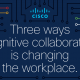 Cisco_Three ways cognitive collaboration is changing the workplace_Webex_Cisco Corporate IT Reseller Philippines