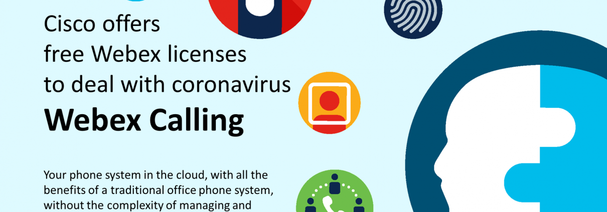 CISCO OFFERS FREE WEBEX LICENCES TO DEAL WITH CORONAVIRUS (CLAIM NOW) YOUR PHONE SYSTEM IN THE CLOUD, WITH ALL THE BENEFITS OF A TRADITIONAL OFFICE PHONE SYSTEM, WITHOUT THE COMPLEXITY OF MANAGING AND SECURING IT.